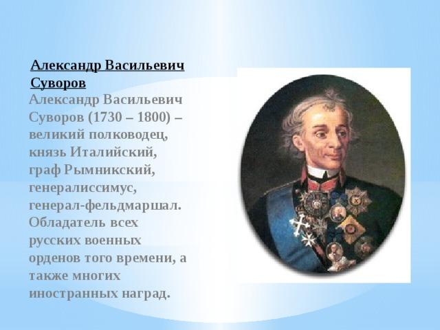Александр Васильевич Суворов Александр Васильевич Суворов (1730 – 1800) – великий полководец, князь Италийский, граф Рымникский, генералиссимус, генерал-фельдмаршал. Обладатель всех русских военных орденов того времени, а также многих иностранных наград.