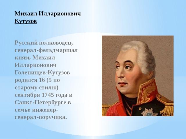Михаил Илларионович Кутузов Русский полководец, генерал-фельдмаршал князь Михаил Илларионович Голенищев-Кутузов родился 16 (5 по старому стилю) сентября 1745 года в Санкт-Петербурге в семье инженер-генерал-поручика.