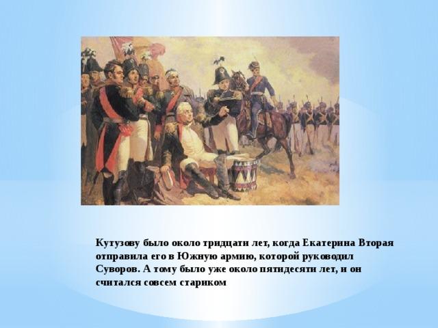 Кутузову было около тридцати лет, когда Екатерина Вторая отправила его в Южную армию, которой руководил Суворов. А тому было уже около пятидесяти лет, и он считался совсем стариком