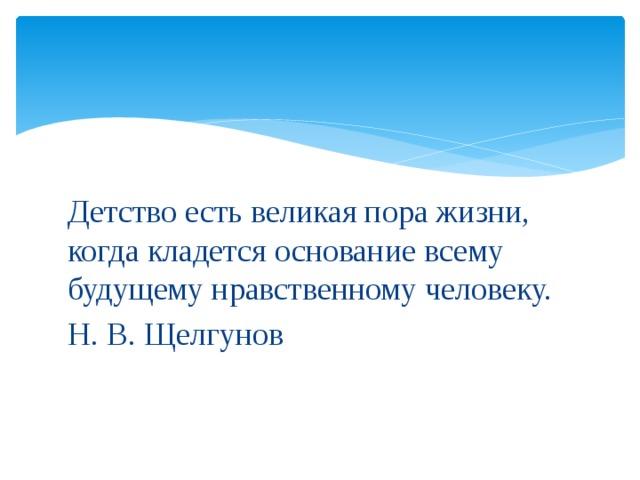 Детство есть великая пора жизни, когда кладется основание всему будущему нравственному человеку. Н. В. Щелгунов