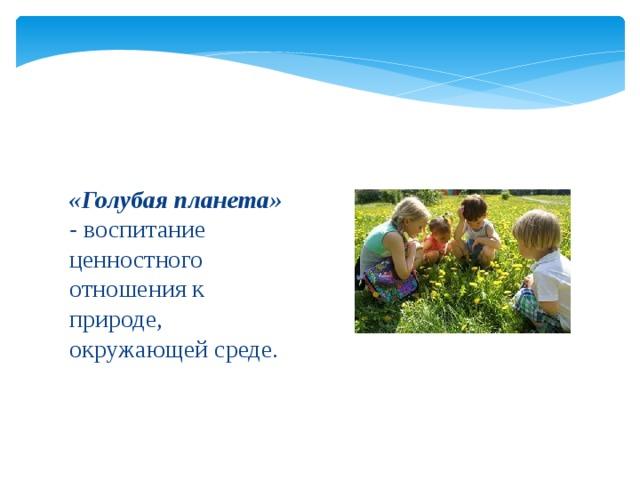 «Голубая планета» - воспитание ценностного отношения к природе, окружающей среде.