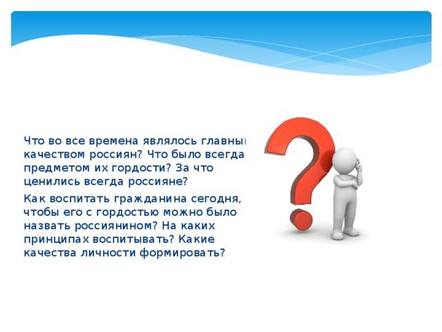 Что во все времена являлось главным качеством россиян? Что было всегда предметом их гордости? За что ценились всегда россияне? Как воспитать гражданина сегодня, чтобы его с гордостью можно было назвать россиянином? На каких принципах воспитывать? Какие качества личности формировать?