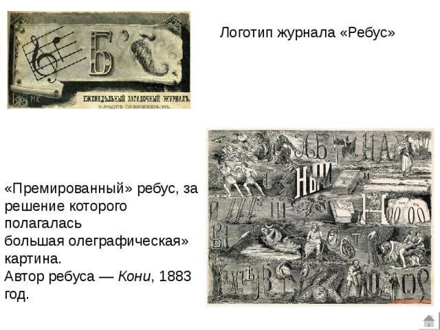 Логотип журнала «Ребус» «Премированный» ребус, за решение которого полагалась большаяолеграфическая» картина.  Автор ребуса— Кони , 1883 год.