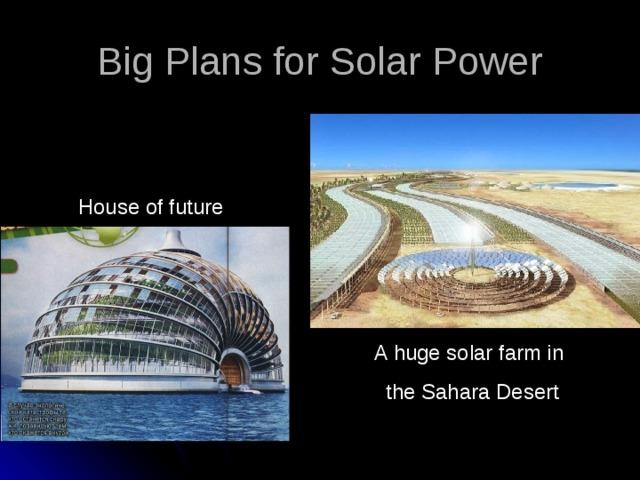 Big Plans for Solar Power House of future A huge solar farm in the Sahara Desert