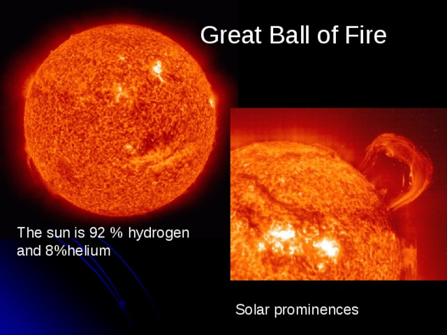 Great Ball of Fire The sun is 92 % hydrogen and 8%helium Solar prominences