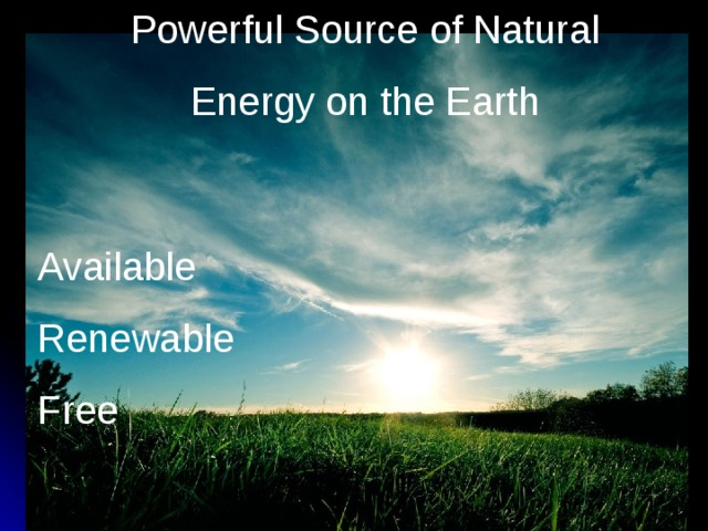 Powerful Source of Natural  Energy on the Earth Available Renewable Free