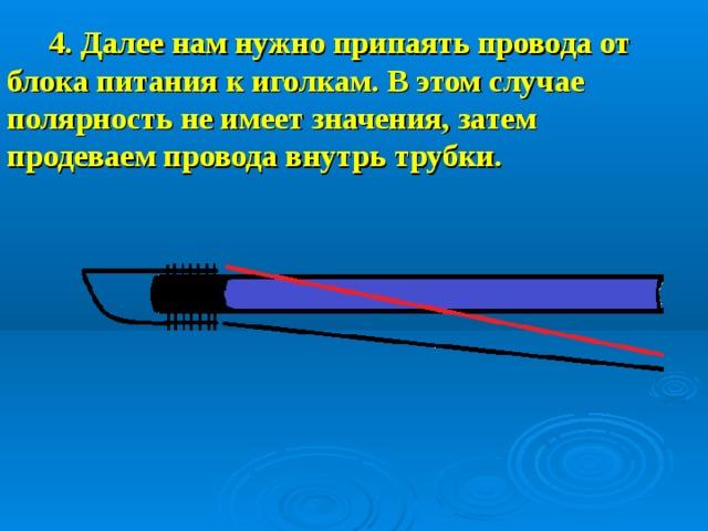 4. Далее нам нужно припаять провода от блока питания к иголкам. В этом случае полярность не имеет значения, затем продеваем провода внутрь трубки.