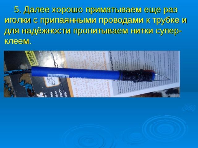 5. Далее хорошо приматываем еще раз иголки с припаянными проводами к трубке и для надёжности пропитываем нитки супер-клеем.