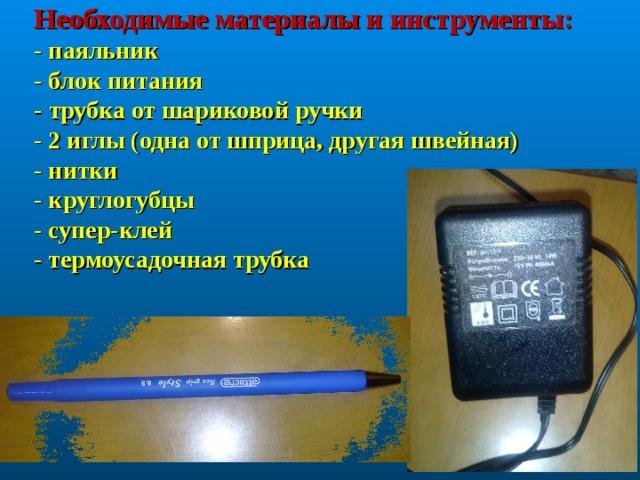 Необходимые материалы и инструменты:  - паяльник  - блок питания  - трубка от шариковой ручки  - 2 иглы (одна от шприца, другая швейная)  - нитки  - круглогубцы  - супер-клей  - термоусадочная трубка