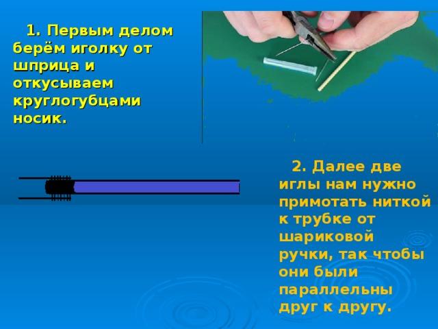 1. Первым делом берём иголку от шприца и откусываем круглогубцами носик. 2. Далее две иглы нам нужно примотать ниткой к трубке от шариковой ручки, так чтобы они были параллельны друг к другу.