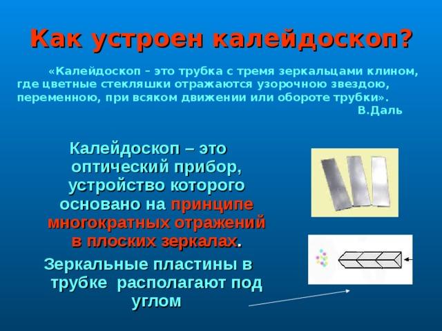 Как устроен калейдоскоп?  «Калейдоскоп – это трубка с тремя зеркальцами клином, где цветные стекляшки отражаются узорочною звездою, переменною, при всяком движении или обороте трубки».  В.Даль Калейдоскоп – это оптический прибор, устройство которого основано на принципе многократных отражений в плоских зеркалах . Зеркальные пластины в трубке располагают под углом