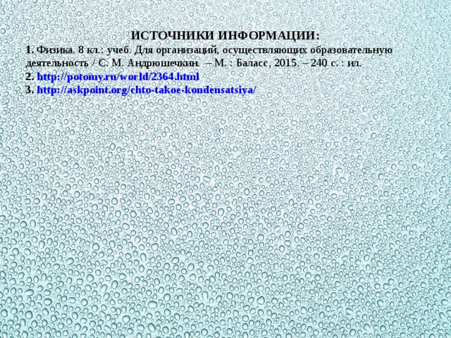 ИСТОЧНИКИ ИНФОРМАЦИИ: 1. Физика. 8 кл.: учеб. Для организаций, осуществляющих образовательную деятельность / С. М. Андрюшечкин. – М. : Баласс, 2015. – 240 с. : ил. 2. http://potomy.ru/world/2364.html 3. http://askpoint.org/chto-takoe-kondensatsiya/