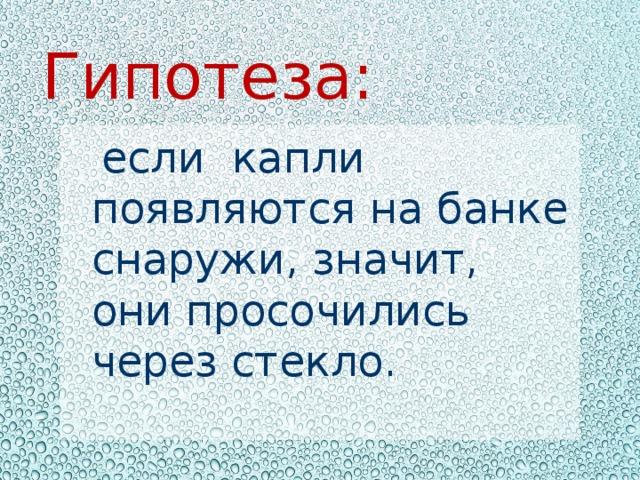 Гипотеза:  если капли появляются на банке снаружи, значит, они просочились через стекло.