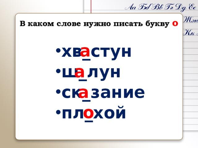 В каком слове нужно писать букву о а хв_стун ш_лун ск_зание пл_хой а а о
