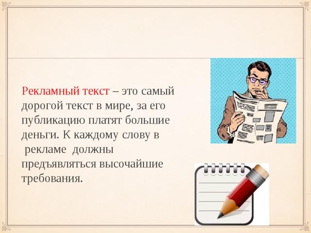 Рекламный текст – это самый дорогой текст в мире, за его публикацию платят большие деньги. К каждому слову в рекламе должны предъявляться высочайшие требования.