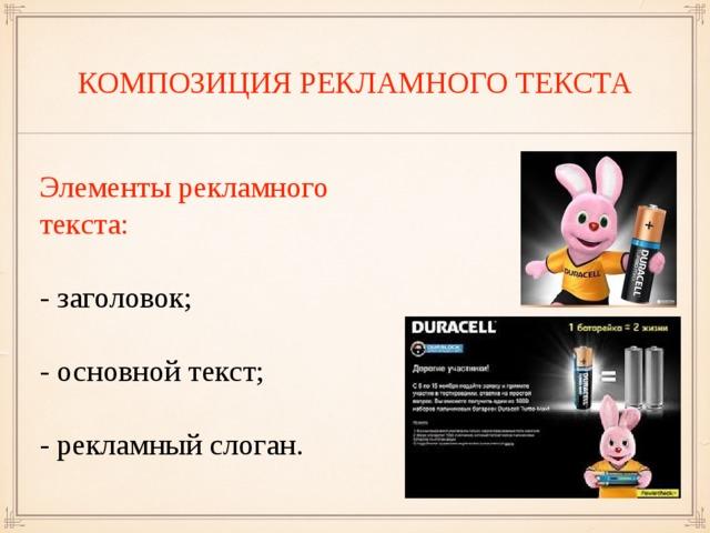 КОМПОЗИЦИЯ РЕКЛАМНОГО ТЕКСТА Элементы рекламного текста: - заголовок; - основной текст; - рекламный слоган.