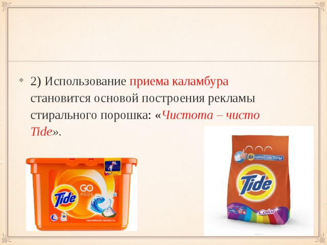 2) Использование приема каламбура становится основой построения рекламы стирального порошка: « Чистота – чисто Tide ».