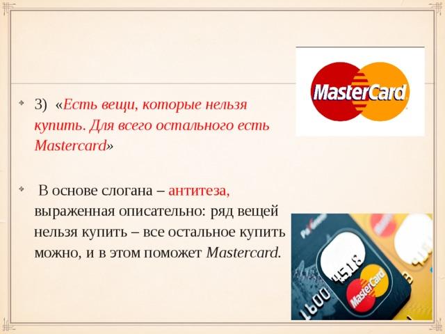 3) « Есть вещи, которые нельзя  купить. Для всего остального есть Mastercard »  В основе слогана – антитеза, выраженная описательно: ряд вещей нельзя купить – все остальное купить можно, и в этом поможет  Mastercard.