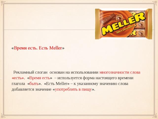« Время есть. Есть Meller »  Рекламный слоган  основан на использовании многозначности слова  «есть» .  « Время есть » – используется форма настоящего времени глагола  « быть ».  «Есть Meller » – к указанному значению слова добавляется значение « употреблять в пищу ».