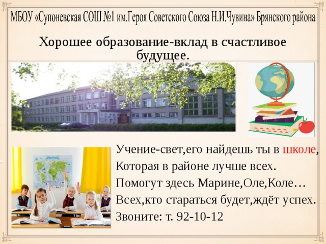 Хорошее образование-вклад в счастливое будущее. Учение-свет , его найдешь ты в школе , Которая в районе лучше всех. Помогут здесь Марине , Оле , Коле… Всех , кто стараться будет , ждёт успех. Звоните : т. 92-10-12