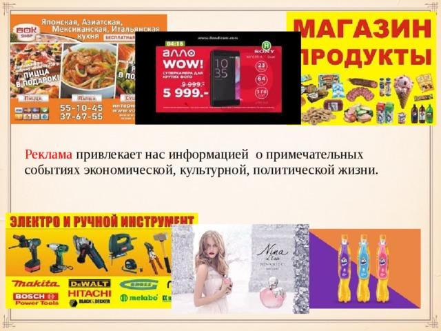 Реклама  привлекает нас информацией о примечательных событиях экономической, культурной, политической жизни.