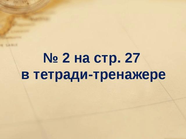 № 2 на стр. 27 в тетради-тренажере