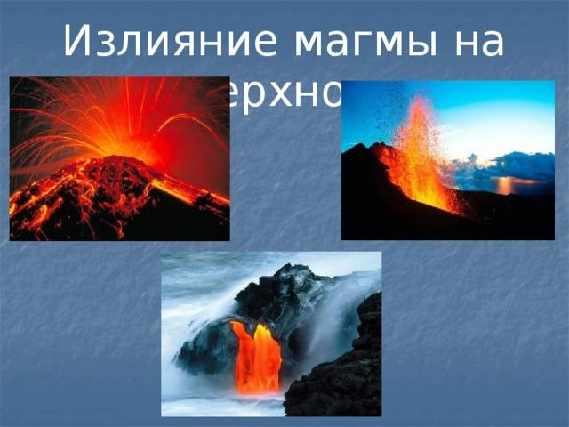Излияние магмы на поверхность.