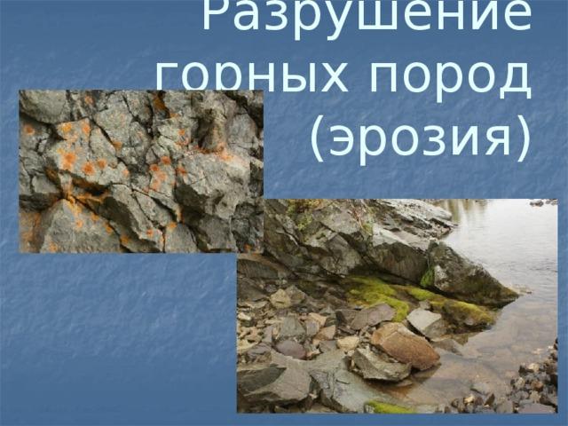 Разрушение горных пород  (эрозия)