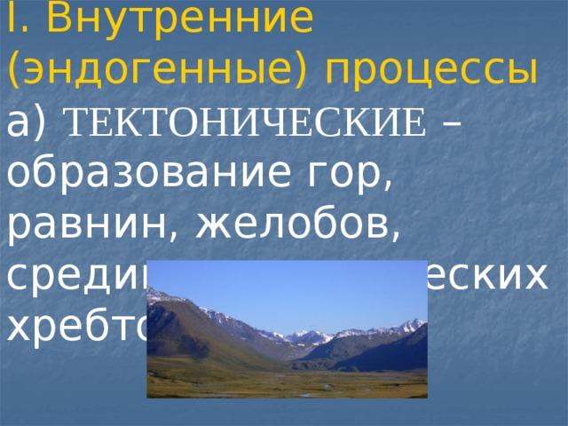 I. Внутренние (эндогенные) процессы а) ТЕКТОНИЧЕСКИЕ – образование гор, равнин, желобов, срединно-океанических хребтов.