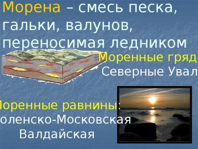Морена – смесь песка, гальки, валунов, переносимая ледником Моренные гряды: Северные Увалы Моренные равнины: Смоленско-Московская Валдайская