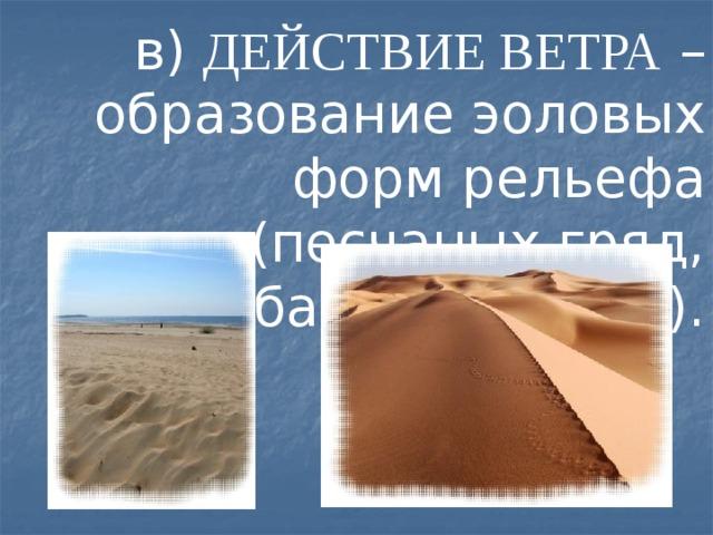 в) ДЕЙСТВИЕ ВЕТРА – образование эоловых форм рельефа (песчаных гряд, барханов, дюн).
