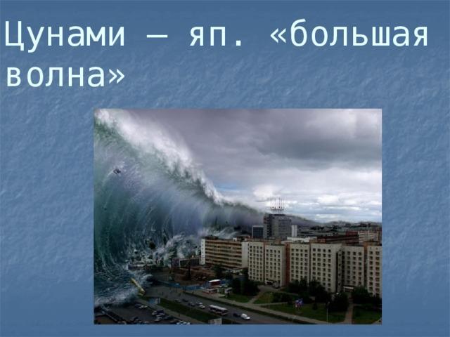 Цунами – яп. «большая волна»