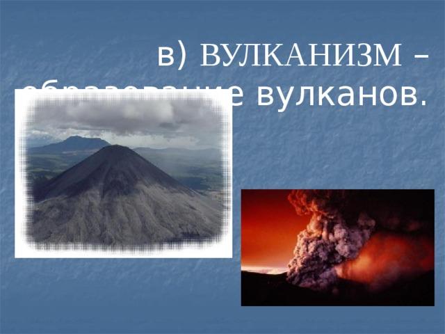 в) ВУЛКАНИЗМ – образование вулканов.