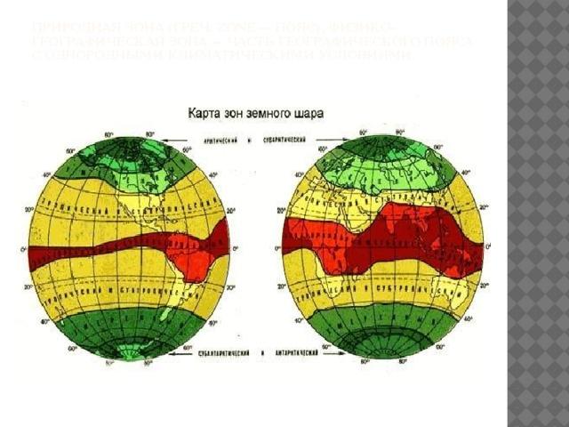 Природная зона (греч. zone— пояс), физико-географическая зона— часть географического пояса с однородными климатическими условиями.