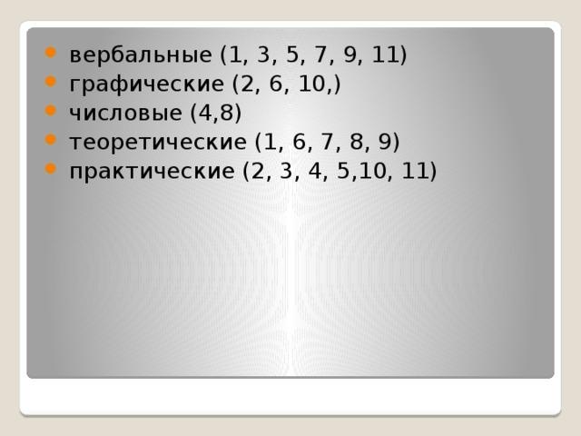 вербальные (1, 3, 5, 7, 9, 11)  графические (2, 6, 10,)  числовые (4,8)  теоретические (1, 6, 7, 8, 9)  практические (2, 3, 4, 5,10, 11)