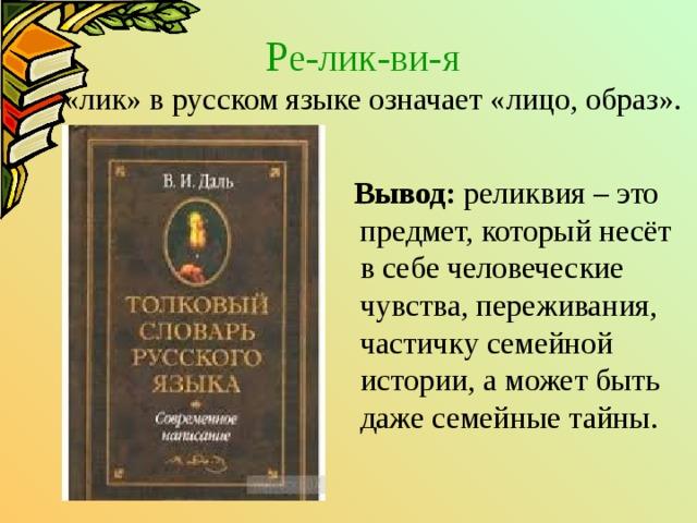Р е-лик-ви-я   «лик» в русском языке означает «лицо, образ».  Вывод: реликвия – это предмет, который несёт в себе человеческие чувства, переживания, частичку семейной истории, а может быть даже семейные тайны.