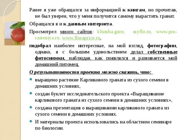 Ранее я уже обращался за информацией к книгам , но прочитав, не был уверен, что у меня получится самому вырастить гранат. Обращался я и к данным интернета . Просмотрел много сайтов : klumba.guru, myflo.ru, www.pro-rasteniya.ru, www.floraprice.ru , подобрал наиболее интересные, на мой взгляд, фотографии , однако, я с большим удовольствием делал собственные фотоснимки , наблюдая, как появлялся и развивается мой домашний питомец. О результативности проекта можно сказать, что: выращено растение Карликового граната из сухого семени в домашних условиях, создан буклет исследовательского проекта «Выращивание карликового граната из сухого семени в домашних условиях», создана презентация о выращивании карликового граната из сухого семени в домашних условиях. И материалы проекта использовались на областном семинаре по биологии.