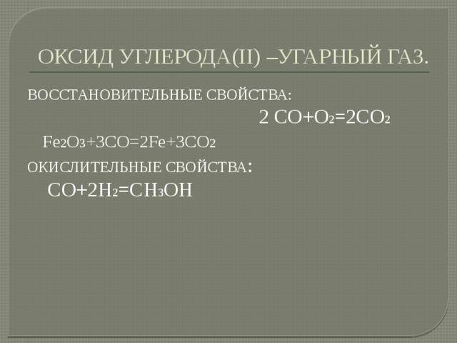 ОКСИД УГЛЕРОДА(II) –УГАРНЫЙ ГАЗ. ВОССТАНОВИТЕЛЬНЫЕ СВОЙСТВА: 2 СО+О 2 =2СО 2  Fе 2 O 3 +3CO=2Fе+3CO 2 ОКИСЛИТЕЛЬНЫЕ СВОЙСТВА :  СО+2Н 2 =СН 3 ОН