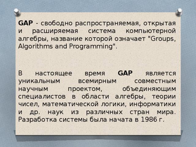 GAP - свободно распространяемая, открытая и расширяемая система компьютерной алгебры, название которой означает