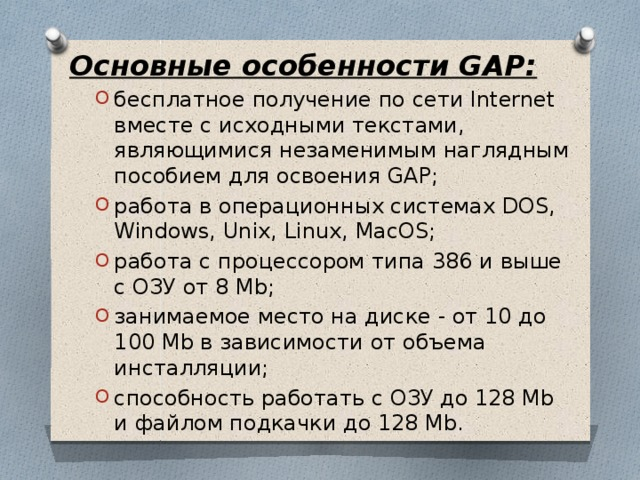 Основные особенности GAP: бесплатное получение по сети Internet вместе с исходными текстами, являющимися незаменимым наглядным пособием для освоения GAP; работа в операционных системах DOS, Windows, Unix, Linux, MacOS; работа с процессором типа 386 и выше с ОЗУ от 8 Mb; занимаемое место на диске - от 10 до 100 Mb в зависимости от объема инсталляции; способность работать с ОЗУ до 128 Mb и файлом подкачки до 128 Mb. бесплатное получение по сети Internet вместе с исходными текстами, являющимися незаменимым наглядным пособием для освоения GAP; работа в операционных системах DOS, Windows, Unix, Linux, MacOS; работа с процессором типа 386 и выше с ОЗУ от 8 Mb; занимаемое место на диске - от 10 до 100 Mb в зависимости от объема инсталляции; способность работать с ОЗУ до 128 Mb и файлом подкачки до 128 Mb.