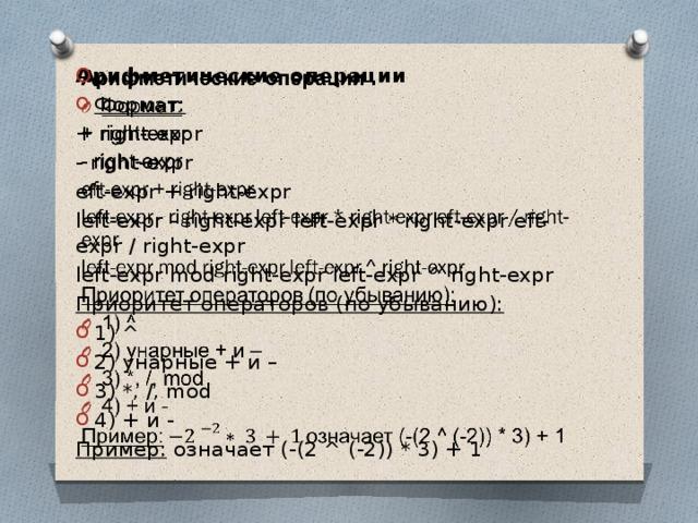 Арифметические операции  Формат: + right-expr - right-expr eft-expr + right-expr left-expr - right-expr left-expr * right-expr eft-expr / right-expr left-expr mod right-expr left-expr ^ right-expr Приоритет операторов (по убыванию): 1) ^ 2) унарные + и – 3) *, /, mod 4) + и - Пример:  означает (-(2 ^ (-2)) * 3) + 1