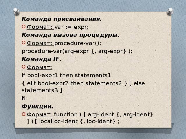 Команда присваивания. Формат: var := expr; Команда вызова процедуры. Формат: procedure-var(); procedure-var(arg-expr {, arg-expr} ); Команда IF. Формат: if bool-expr1 then statements1 { elif bool-expr2 then statements2 } [ else statements3 ] fi; Функции.