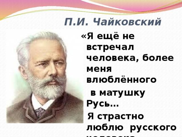 П.И. Чайковский «Я ещё не встречал человека, более меня влюблённого  в матушку Русь…  Я страстно люблю русского человека, русскую природу, русский склад ума, русские обычаи»