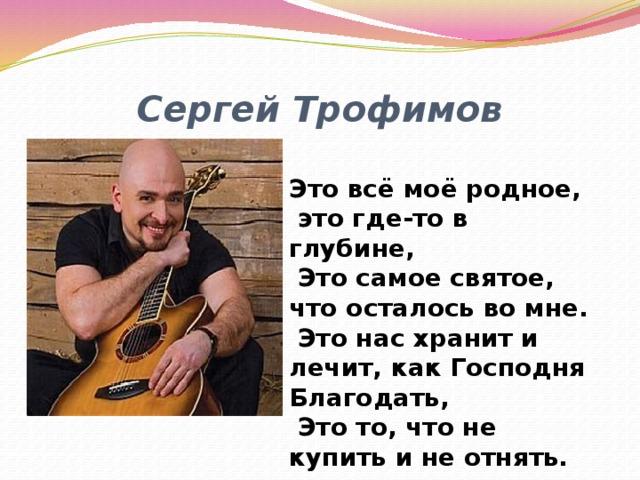 Сергей Трофимов Это всё моё родное,  это где-то в глубине,  Это самое святое, что осталось во мне.  Это нас хранит и лечит, как Господня Благодать,  Это то, что не купить и не отнять.