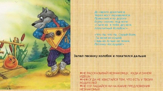 До оврага докатился, Через мост перевалился. Прикатился по дороге Волку серому под ноги: «Съем-ка, я тебя, дружок, Аппетитный Колобок!».  «Что ты, что ты, Серый Волк,  Ты меня не кушай, Сядь-ка лучше на пенек, Песенку послушай!» Запел песенку колобок и покатился дальше