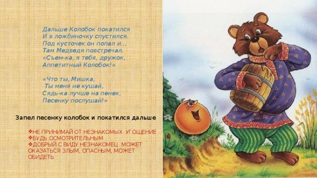 Дальше Колобок покатился И в ложбиночку спустился. Под кусточек он попал и… Там Медведя повстречал. «Съем-ка, я тебя, дружок, Аппетитный Колобок!»  «Что ты, Мишка,  Ты меня не кушай, Сядь-ка лучше на пенек, Песенку послушай!» Запел песенку колобок и покатился дальше