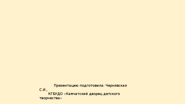Презентацию подготовила: Чернявская С.И.,  КГБУДО «Камчатский дворец детского творчества»
