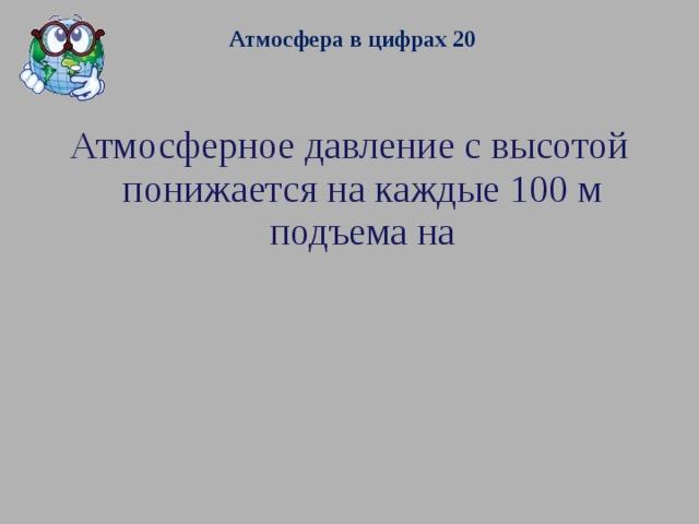 Атмосфера в цифрах 20  Атмосферное давление с высотой понижается на каждые 100 м подъема на