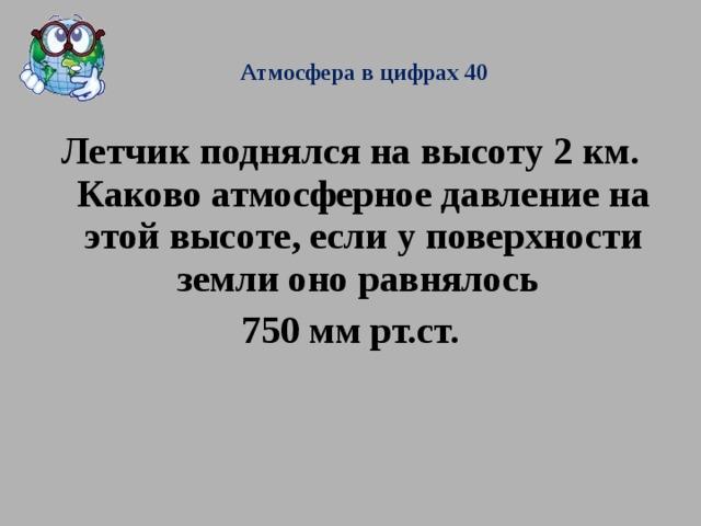 Атмосфера в цифрах 40  Летчик поднялся на высоту 2 км. Каково атмосферное давление на этой высоте, если у поверхности земли оно равнялось 750 мм рт.ст.