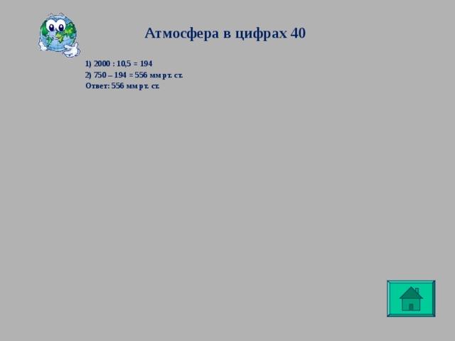 Атмосфера в цифрах 40 1) 2000 : 10,5 = 194 2) 750 – 194 = 556 мм рт. ст. Ответ: 556 мм рт. ст.